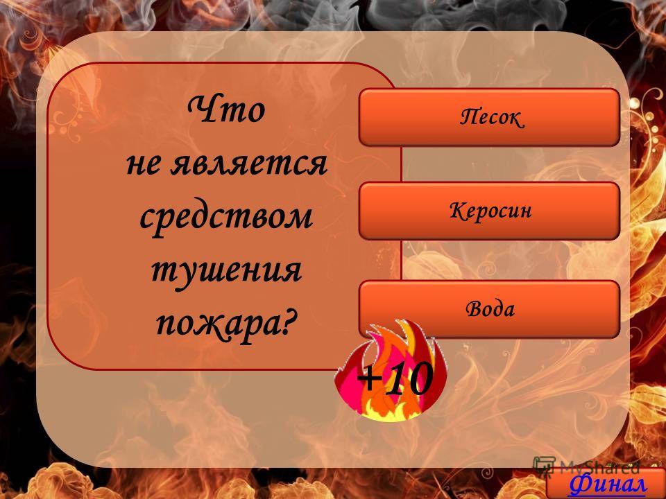 Что не является средством тушения пожара? Керосин Вода Песок +10 Финал