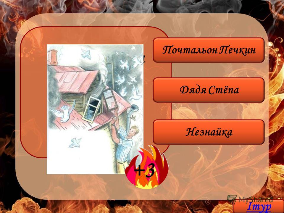 Кто во время пожара спас 18 голубей и 1 воробья? Дядя Стёпа Незнайка Почтальон Печкин +3 Iтур