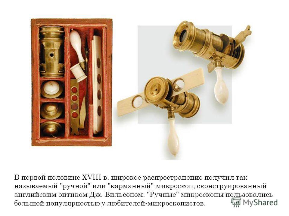 В первой половине XVIII в. широкое распространение получил так называемый ручной или карманный микроскоп, сконструированный английским оптиком Дж. Вильсоном. Ручные микроскопы пользовались большой популярностью у любителей-микроскопистов.