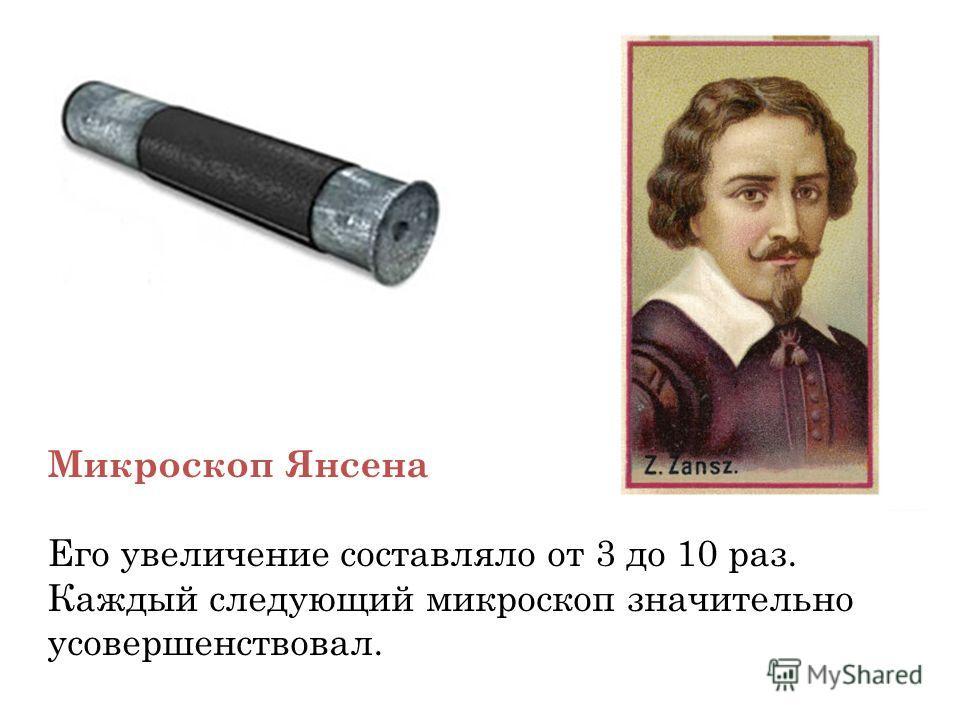 Микроскоп Янсена Его увеличение составляло от 3 до 10 раз. Каждый следующий микроскоп значительно усовершенствовал.