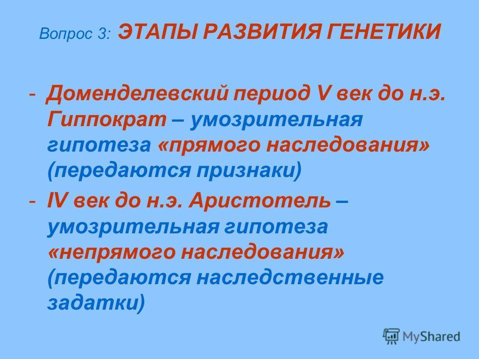 Вопрос 3: ЭТАПЫ РАЗВИТИЯ ГЕНЕТИКИ -Доменделевский период V век до н.э. Гиппократ – умозрительная гипотеза «прямого наследования» (передаются признаки) -IV век до н.э. Аристотель – умозрительная гипотеза «непрямого наследования» (передаются наследстве
