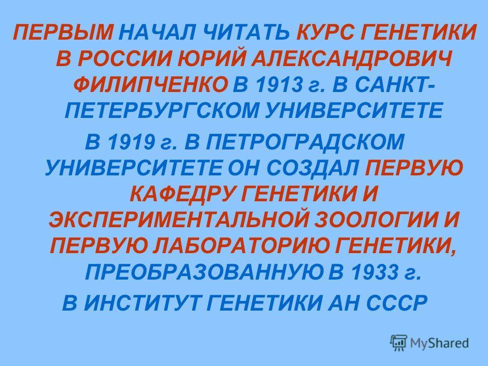 ПЕРВЫМ НАЧАЛ ЧИТАТЬ КУРС ГЕНЕТИКИ В РОССИИ ЮРИЙ АЛЕКСАНДРОВИЧ ФИЛИПЧЕНКО В 1913 г. В САНКТ- ПЕТЕРБУРГСКОМ УНИВЕРСИТЕТЕ В 1919 г. В ПЕТРОГРАДСКОМ УНИВЕРСИТЕТЕ ОН СОЗДАЛ ПЕРВУЮ КАФЕДРУ ГЕНЕТИКИ И ЭКСПЕРИМЕНТАЛЬНОЙ ЗООЛОГИИ И ПЕРВУЮ ЛАБОРАТОРИЮ ГЕНЕТИКИ