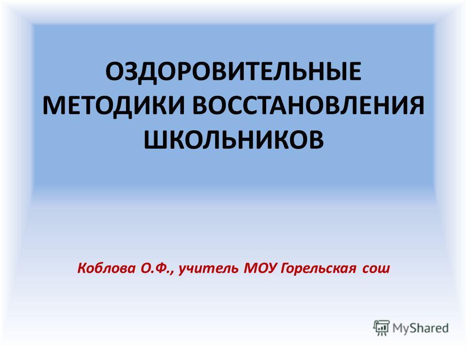 ОЗДОРОВИТЕЛЬНЫЕ МЕТОДИКИ ВОССТАНОВЛЕНИЯ ШКОЛЬНИКОВ Коблова О.Ф., учитель МОУ Горельская сош