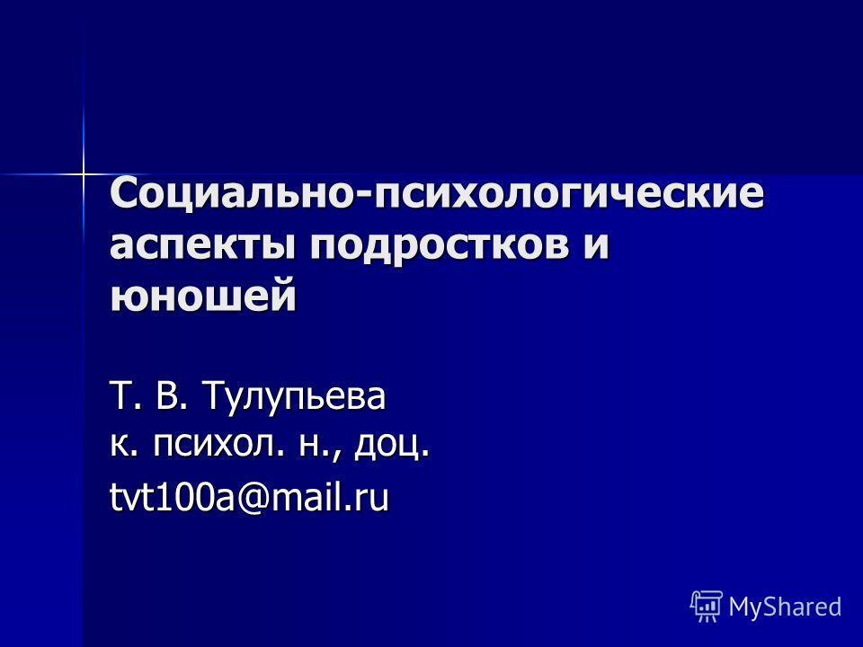 Социально-психологические аспекты подростков и юношей Т. В. Тулупьева к. психол. н., доц. tvt100a@mail.ru