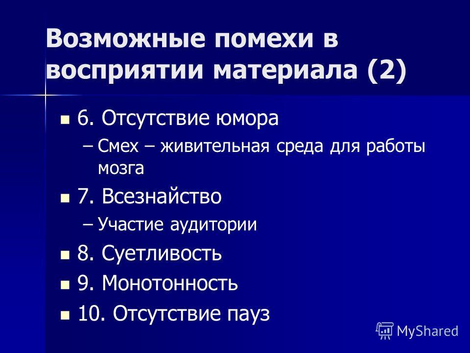 Возможные помехи в восприятии материала (2) 6. Отсутствие юмора – –Смех – живительная среда для работы мозга 7. Всезнайство – –Участие аудитории 8. Суетливость 9. Монотонность 10. Отсутствие пауз