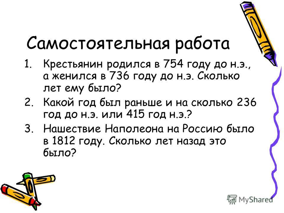 Самостоятельная работа 1.Крестьянин родился в 754 году до н.э., а женился в 736 году до н.э. Сколько лет ему было? 2.Какой год был раньше и на сколько 236 год до н.э. или 415 год н.э.? 3.Нашествие Наполеона на Россию было в 1812 году. Сколько лет наз