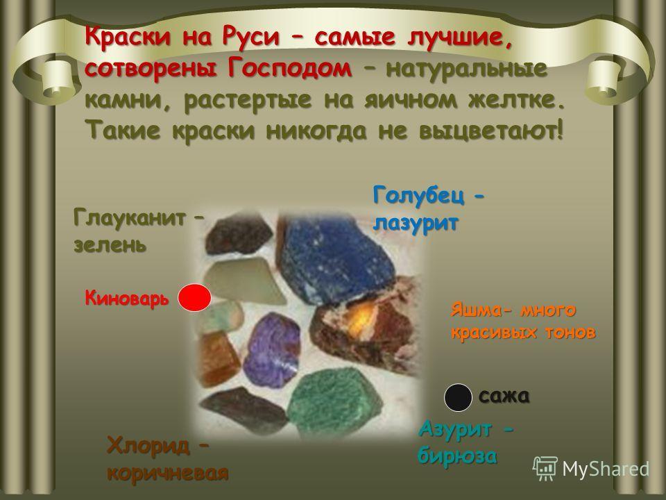 Краски на Руси – самые лучшие, сотворены Господом – натуральные камни, растертые на яичном желтке. Такие краски никогда не выцветают! Голубец - лазурит Хлорид – коричневая Глауканит – зелень Азурит - бирюза Яшма- много красивых тонов Киноварь сажа