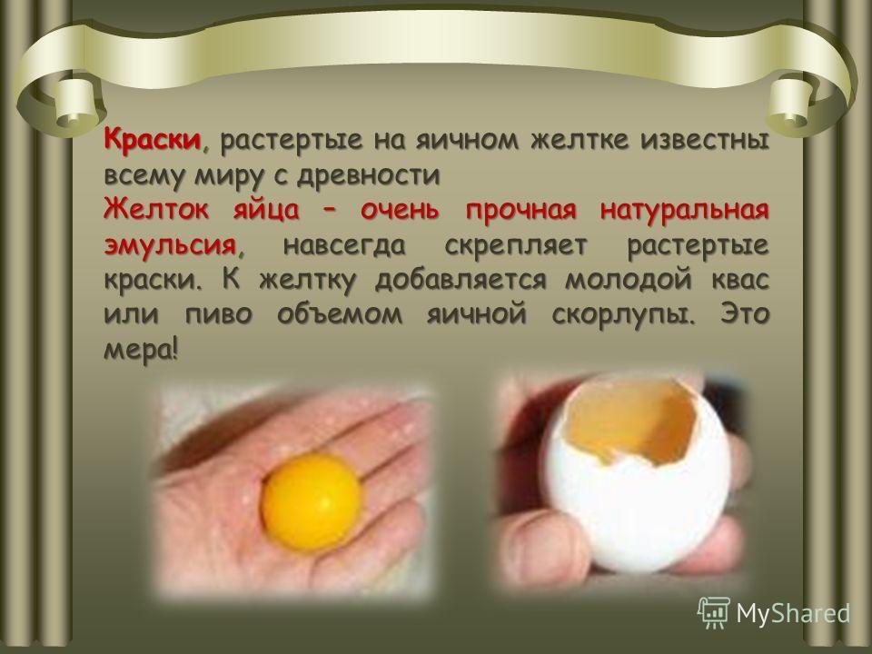 Краски, растертые на яичном желтке известны всему миру с древности Желток яйца – очень прочная натуральная эмульсия, навсегда скрепляет растертые краски. К желтку добавляется молодой квас или пиво объемом яичной скорлупы. Это мера!