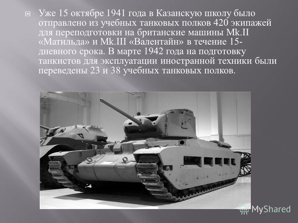 Уже 15 октябре 1941 года в Казанскую школу было отправлено из учебных танковых полков 420 экипажей для переподготовки на британские машины М k.II « Матильда » и Mk.III « Валентайн » в течение 15- дневного срока. В марте 1942 года на подготовку танкис