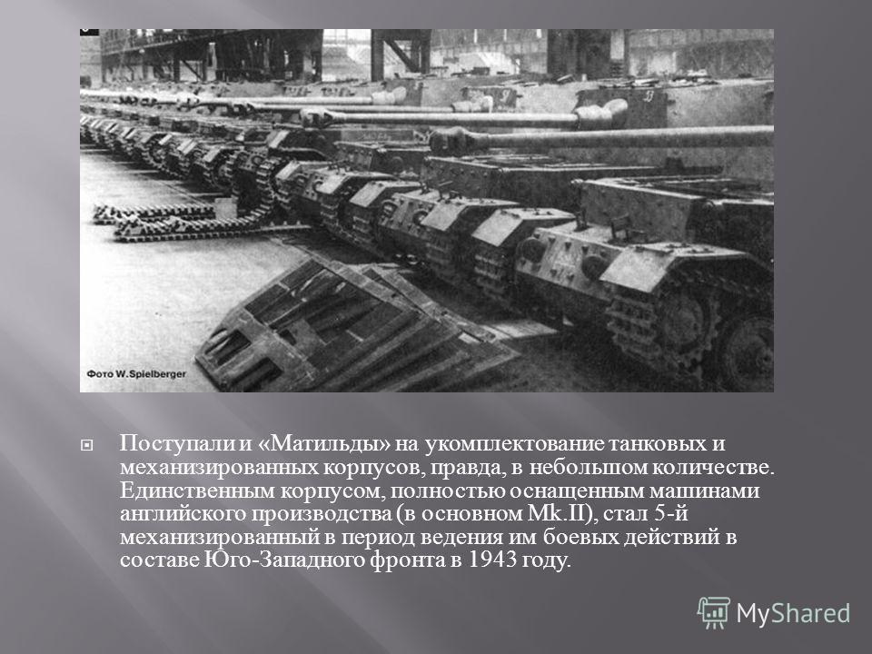 Поступали и « Матильды » на укомплектование танковых и механизированных корпусов, правда, в небольшом количестве. Единственным корпусом, полностью оснащенным машинами английского производства ( в основном Mk.II), стал 5- й механизированный в период в