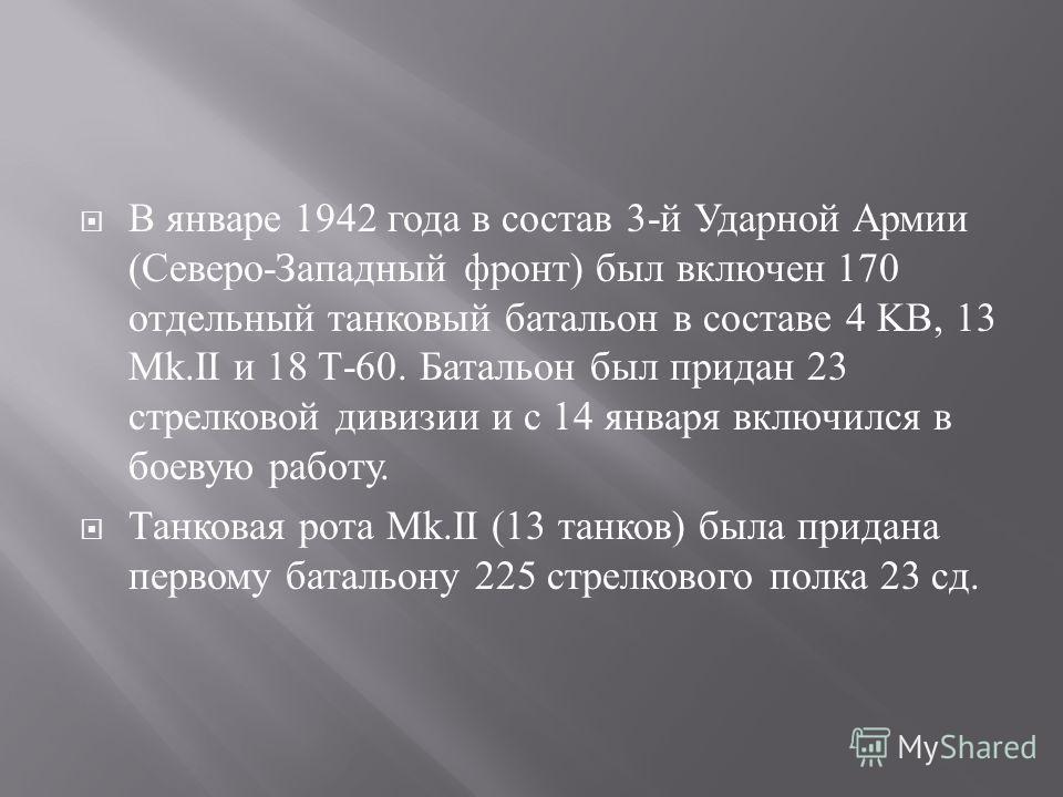 В январе 1942 года в состав 3- й Ударной Армии ( Северо - Западный фронт ) был включен 170 отдельный танковый батальон в составе 4 KB, 13 М k.II и 18 Т -60. Батальон был придан 23 стрелковой дивизии и с 14 января включился в боевую работу. Танковая р