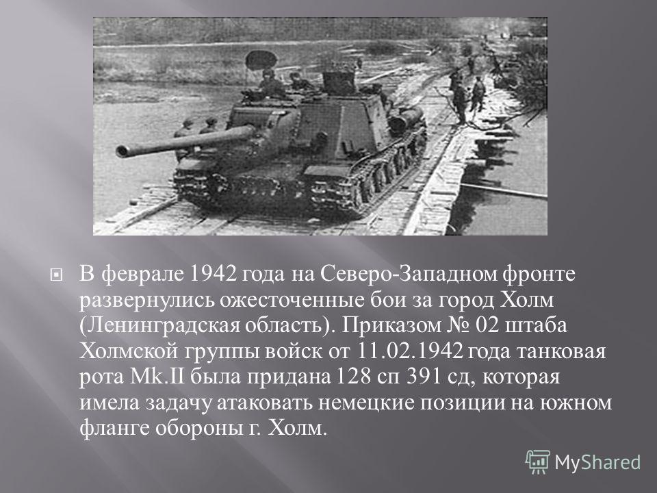 В феврале 1942 года на Северо - Западном фронте развернулись ожесточенные бои за город Холм ( Ленинградская область ). Приказом 02 штаба Холмской группы войск от 11.02.1942 года танковая рота М k.II была придана 128 сп 391 сд, которая имела задачу ат