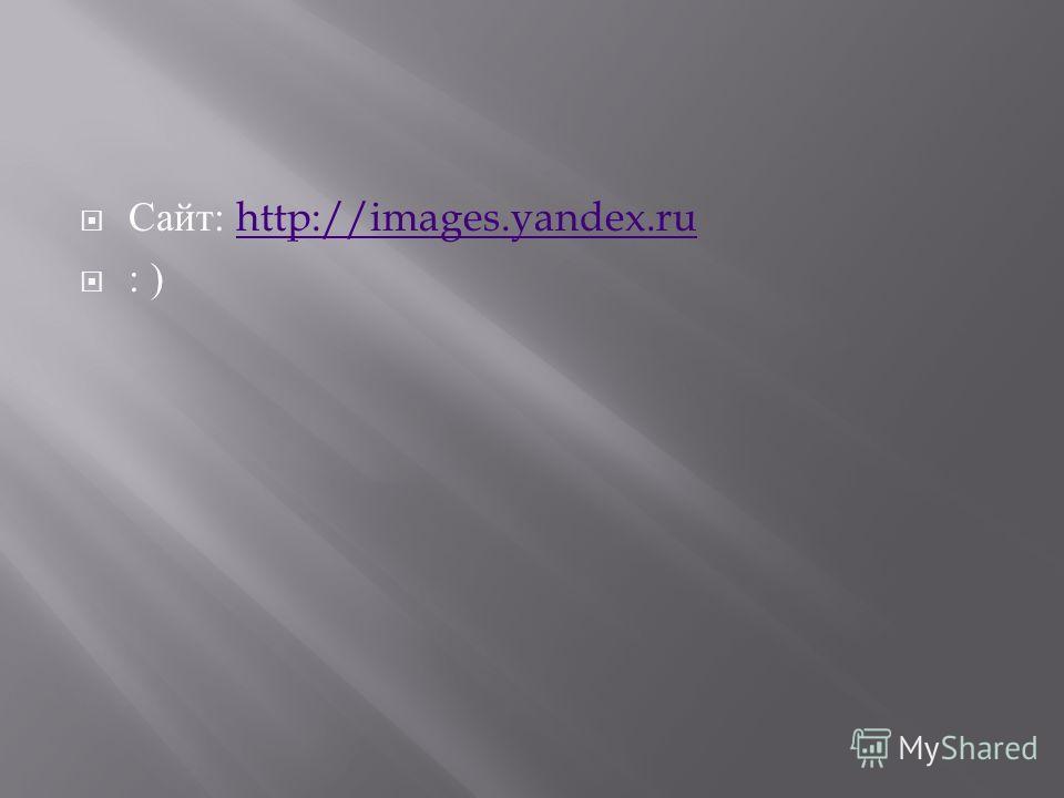 Сайт : http://images.yandex.ruhttp://images.yandex.ru : )