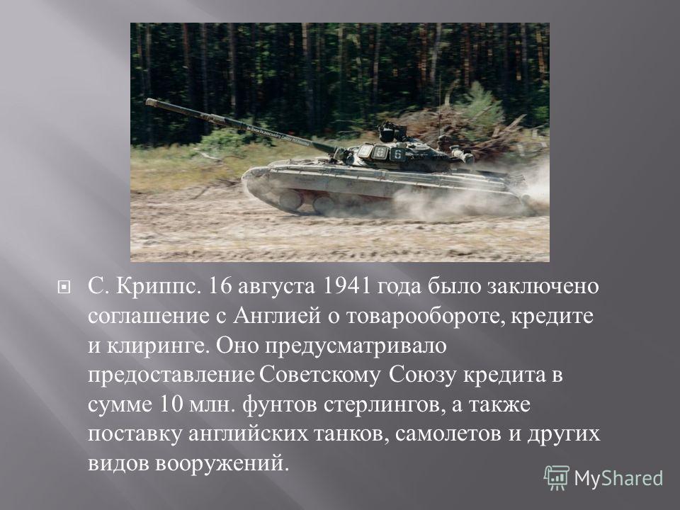 С. Криппс. 16 августа 1941 года было заключено соглашение с Англией о товарообороте, кредите и клиринге. Оно предусматривало предоставление Советскому Союзу кредита в сумме 10 млн. фунтов стерлингов, а также поставку английских танков, самолетов и др