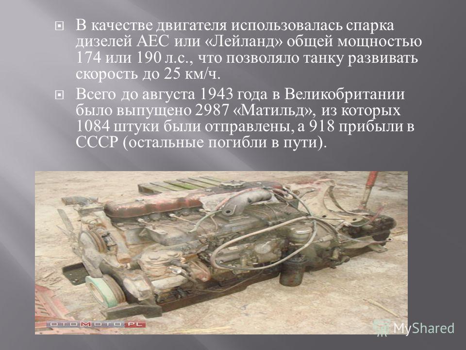 В качестве двигателя использовалась спарка дизелей АЕС или « Лейланд » общей мощностью 174 или 190 л. с., что позволяло танку развивать скорость до 25 км / ч. Всего до августа 1943 года в Великобритании было выпущено 2987 « Матильд », из которых 1084
