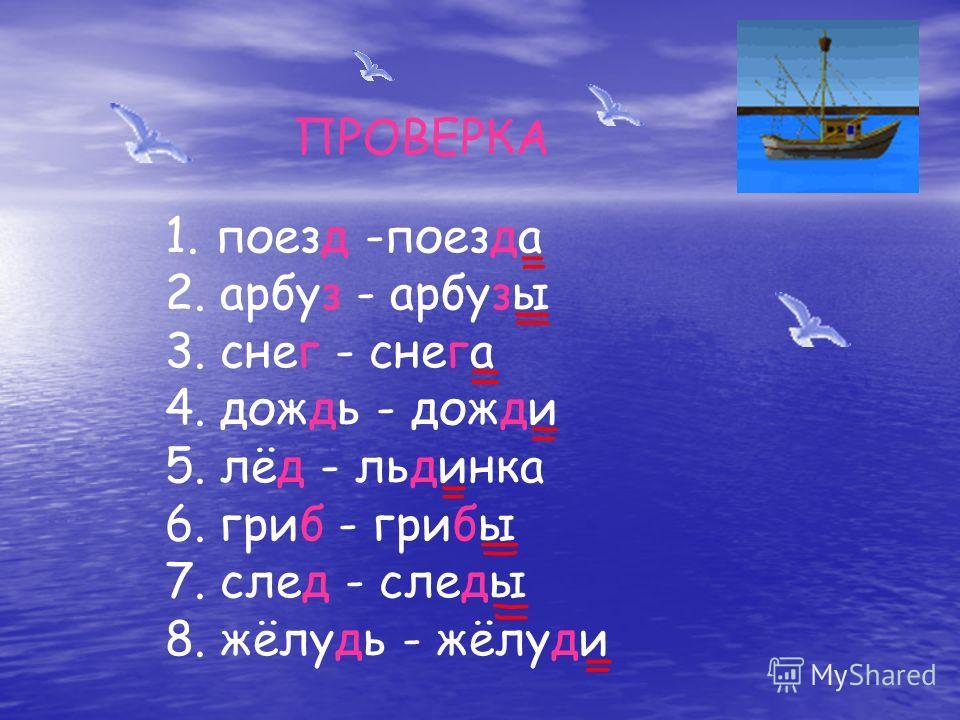 ПРОВЕРКА 1. поезд -поезда 2. арбуз - арбузы 3. снег - снега 4. дождь - дожди 5. лёд - льдинка 6. гриб - грибы 7. след - следы 8. жёлудь - жёлуди