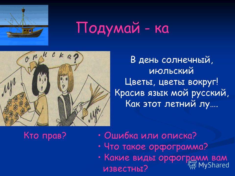 Подумай - ка Кто прав? В день солнечный, июльский Цветы, цветы вокруг! Красив язык мой русский, Как этот летний лу…. Ошибка или описка? Что такое орфограмма? Какие виды орфограмм вам известны?