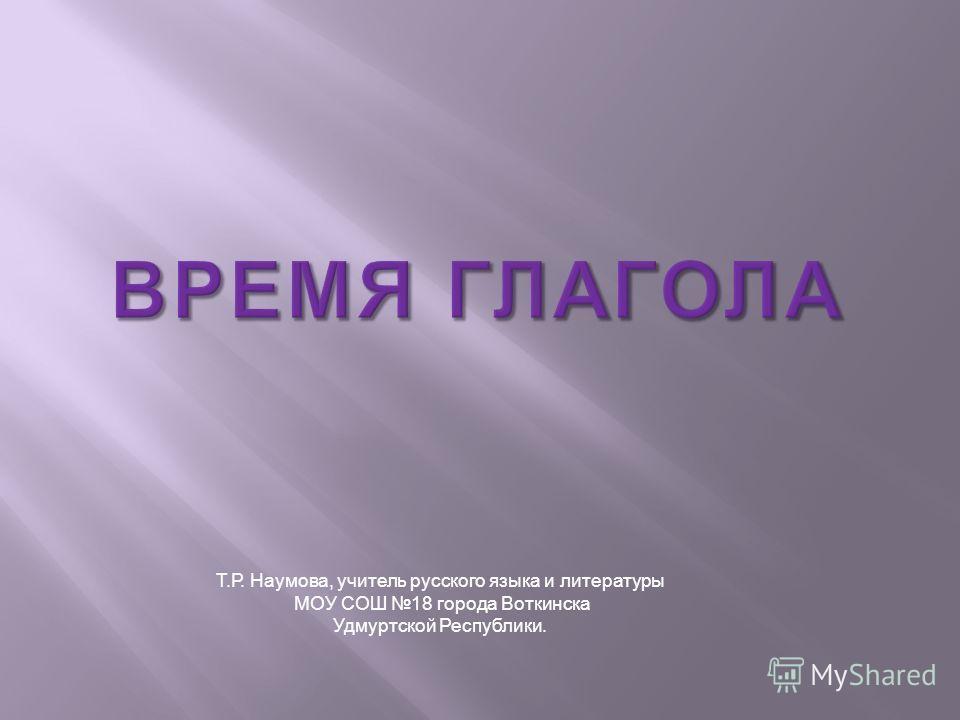 Т.Р. Наумова, учитель русского языка и литературы МОУ СОШ 18 города Воткинска Удмуртской Республики.