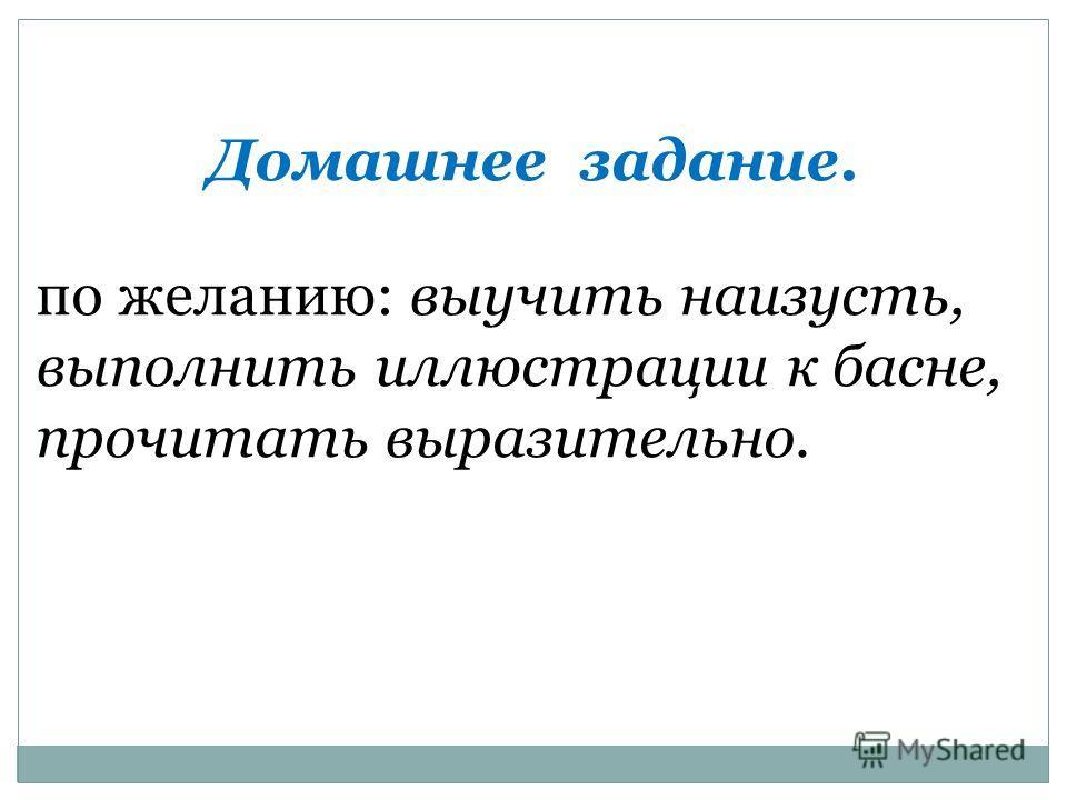Домашнее задание. по желанию: выучить наизусть, выполнить иллюстрации к басне, прочитать выразительно.
