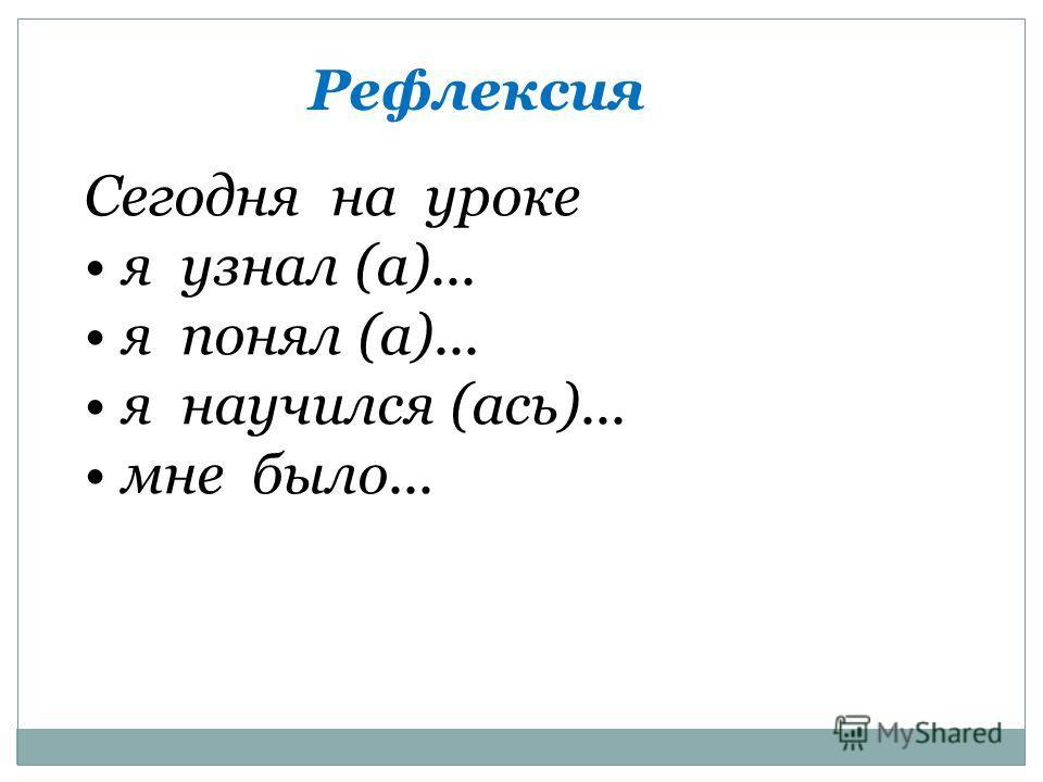 Сегодня на уроке я узнал (а)... я понял (а)... я научился (ась)... мне было... Рефлексия
