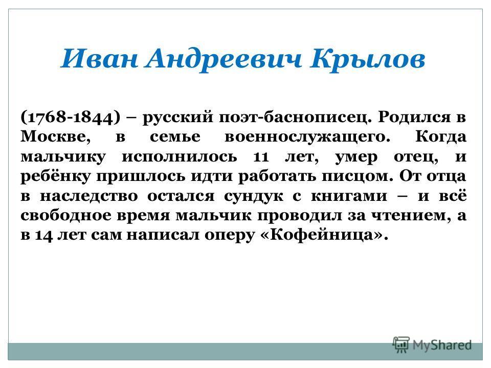 Иван Андреевич Крылов (1768-1844) – русский поэт-баснописец. Родился в Москве, в семье военнослужащего. Когда мальчику исполнилось 11 лет, умер отец, и ребёнку пришлось идти работать писцом. От отца в наследство остался сундук с книгами – и всё свобо
