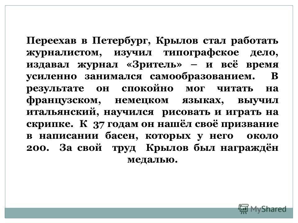 Переехав в Петербург, Крылов стал работать журналистом, изучил типографское дело, издавал журнал «Зритель» – и всё время усиленно занимался самообразованием. В результате он спокойно мог читать на французском, немецком языках, выучил итальянский, нау