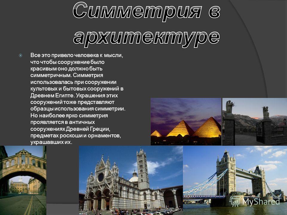 Все это привело человека к мысли, что чтобы сооружение было красивым оно должно быть симметричным. Симметрия использовалась при сооружении культовых и бытовых сооружений в Древнем Египте. Украшения этих сооружений тоже представляют образцы использова