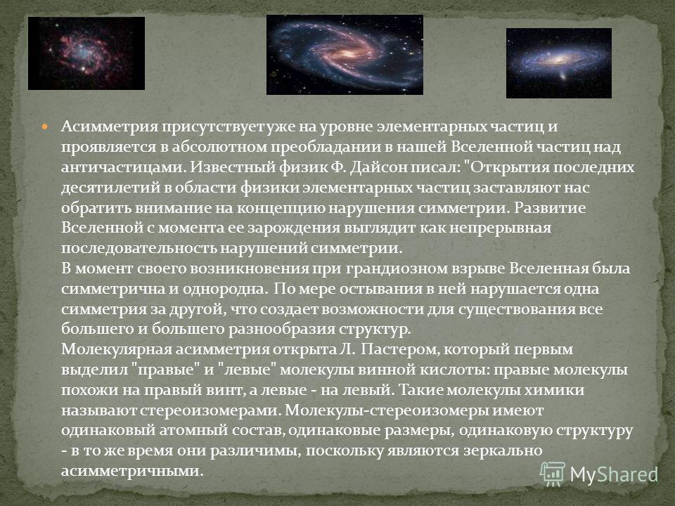 Асимметрия присутствует уже на уровне элементарных частиц и проявляется в абсолютном преобладании в нашей Вселенной частиц над античастицами. Известный физик Ф. Дайсон писал: