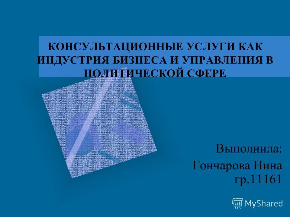КОНСУЛЬТАЦИОННЫЕ УСЛУГИ КАК ИНДУСТРИЯ БИЗНЕСА И УПРАВЛЕНИЯ В ПОЛИТИЧЕСКОЙ СФЕРЕ Выполнила: Гончарова Нина гр.11161