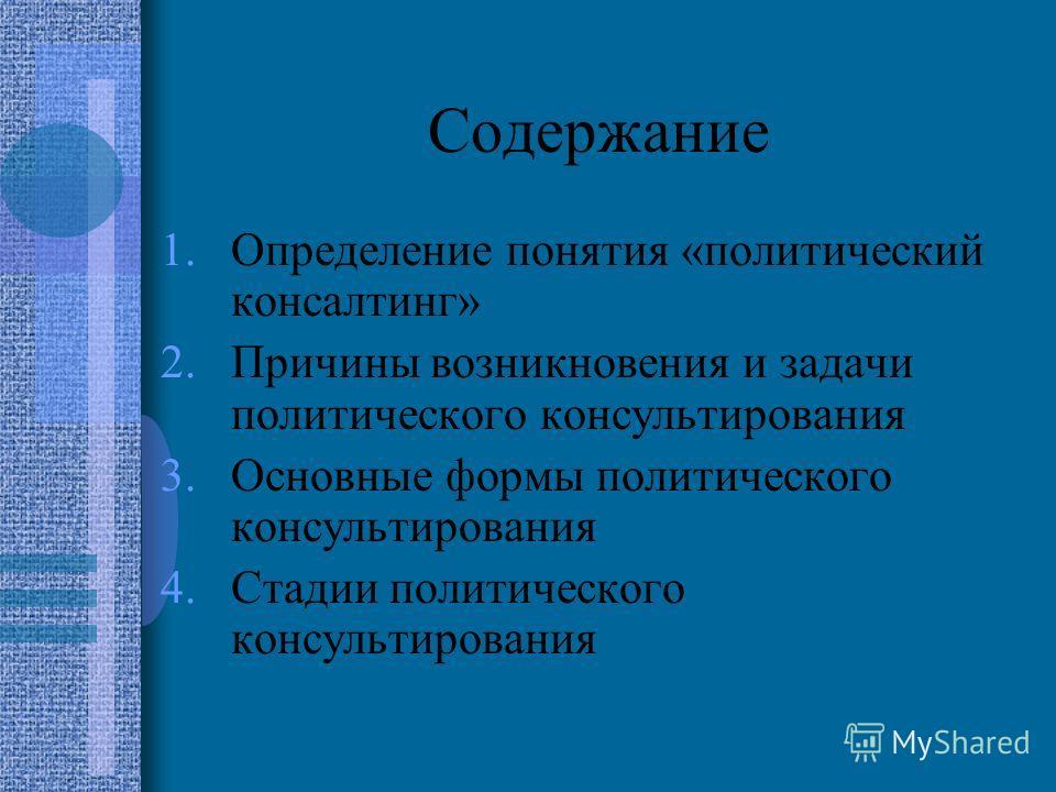 Содержание 1.Определение понятия «политический консалтинг» 2.Причины возникновения и задачи политического консультирования 3.Основные формы политического консультирования 4.Стадии политического консультирования