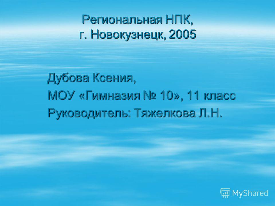 Региональная НПК, г. Новокузнецк, 2005 Дубова Ксения, МОУ «Гимназия 10», 11 класс Руководитель: Тяжелкова Л.Н.