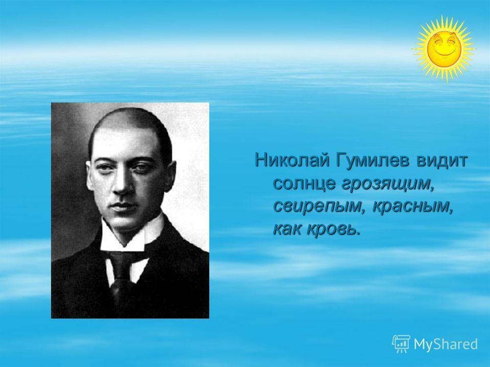 Николай Гумилев видит солнце грозящим, свирепым, красным, как кровь.