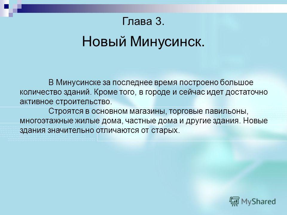 Глава 3. Новый Минусинск. В Минусинске за последнее время построено большое количество зданий. Кроме того, в городе и сейчас идет достаточно активное строительство. Строятся в основном магазины, торговые павильоны, многоэтажные жилые дома, частные до