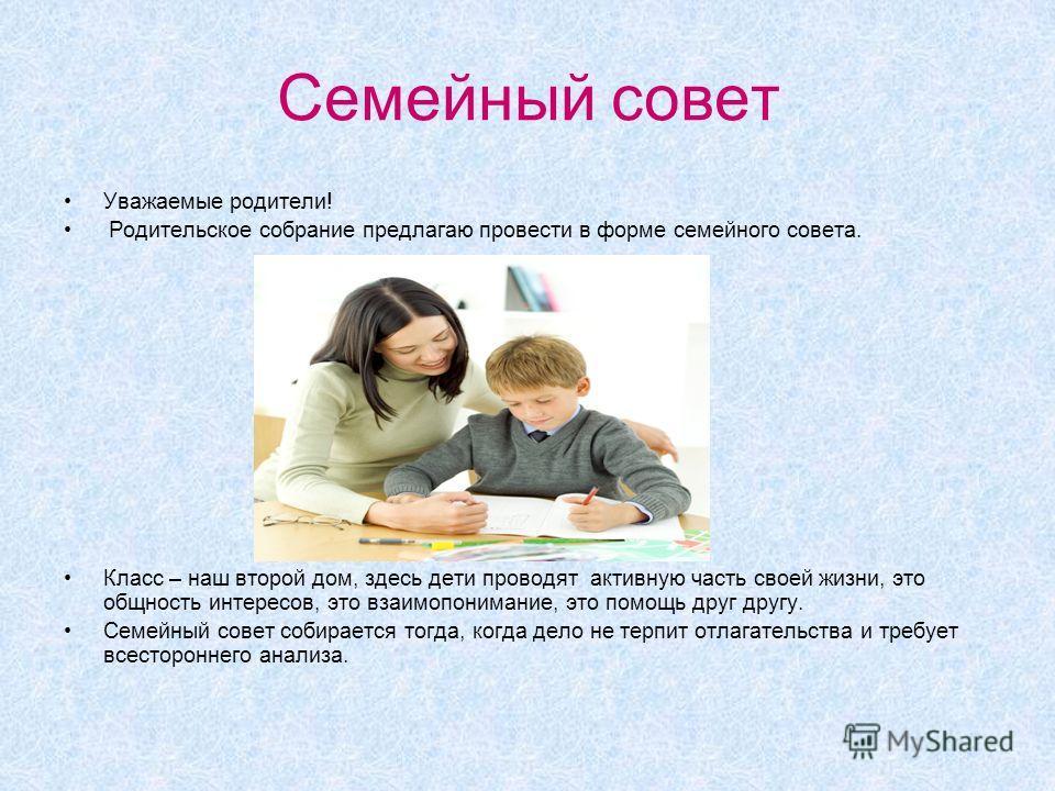Семейный совет Уважаемые родители! Родительское собрание предлагаю провести в форме семейного совета. Класс – наш второй дом, здесь дети проводят активную часть своей жизни, это общность интересов, это взаимопонимание, это помощь друг другу. Семейный