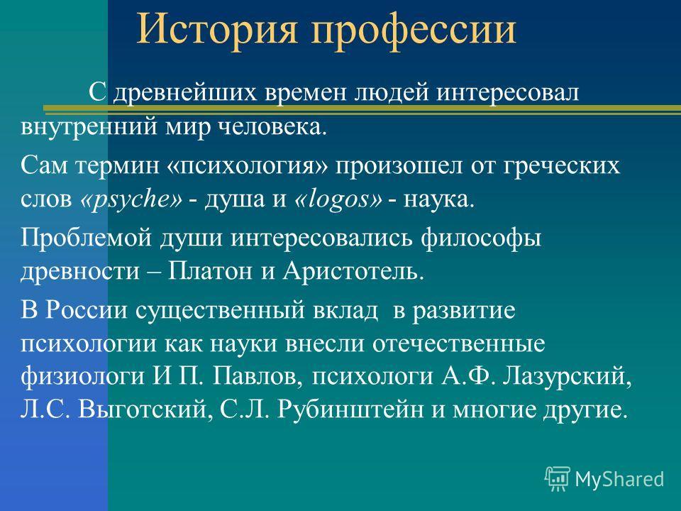 История профессии С древнейших времен людей интересовал внутренний мир человека. Сам термин «психология» произошел от греческих слов «psyche» - душа и «logos» - наука. Проблемой души интересовались философы древности – Платон и Аристотель. В России с