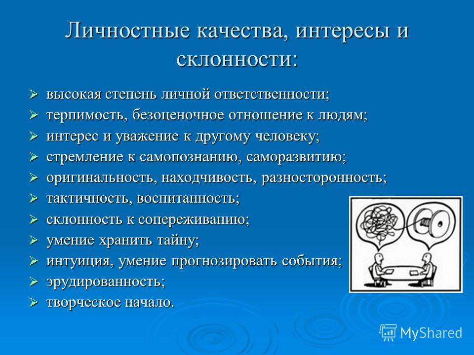 Личностные качества, интересы и склонности: высокая степень личной ответственности; высокая степень личной ответственности; терпимость, безоценочное отношение к людям; терпимость, безоценочное отношение к людям; интерес и уважение к другому человеку;