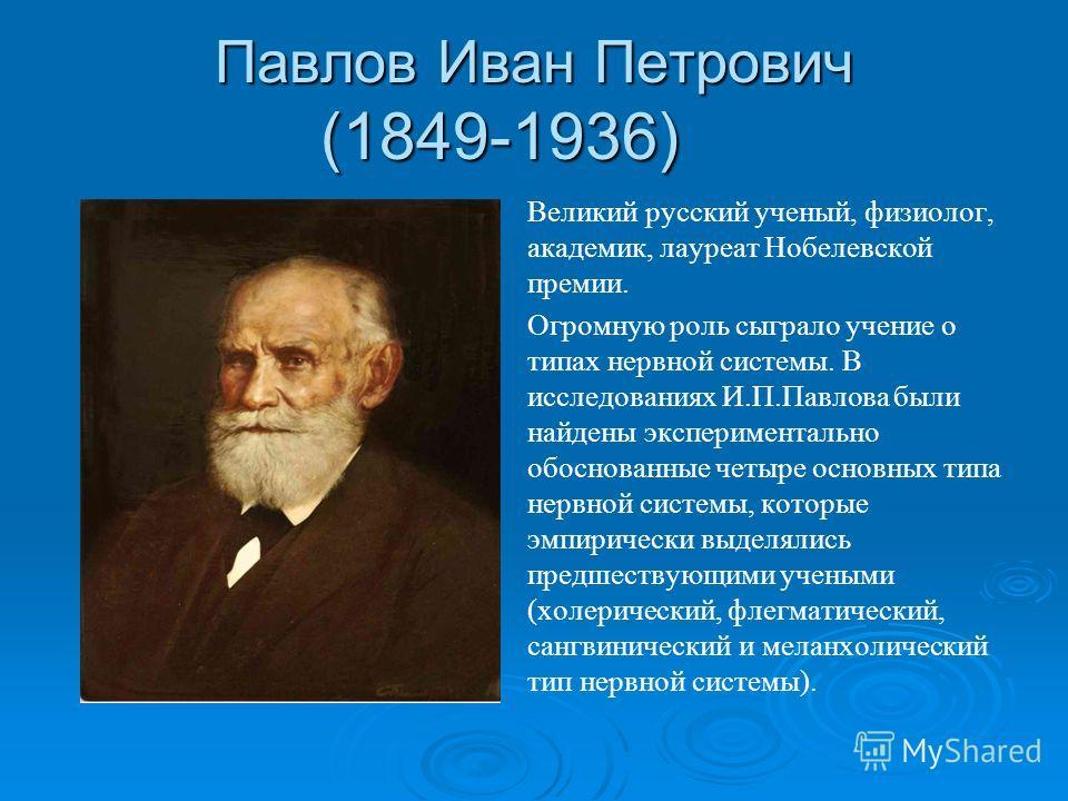 Павлов Иван Петрович (1849-1936) Великий русский ученый, физиолог, академик, лауреат Нобелевской премии. Огромную роль сыграло учение о типах нервной системы. В исследованиях И.П.Павлова были найдены экспериментально обоснованные четыре основных типа