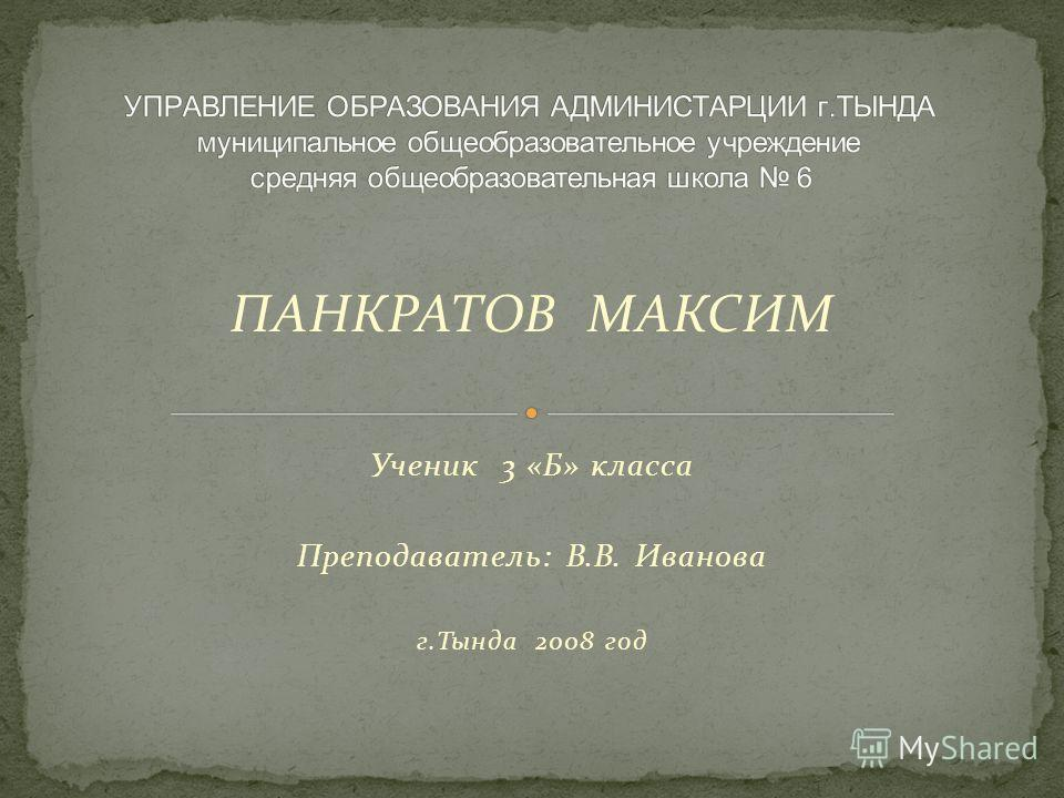 ПАНКРАТОВ МАКСИМ Ученик 3 «Б» класса Преподаватель: В.В. Иванова г.Тында 2008 год