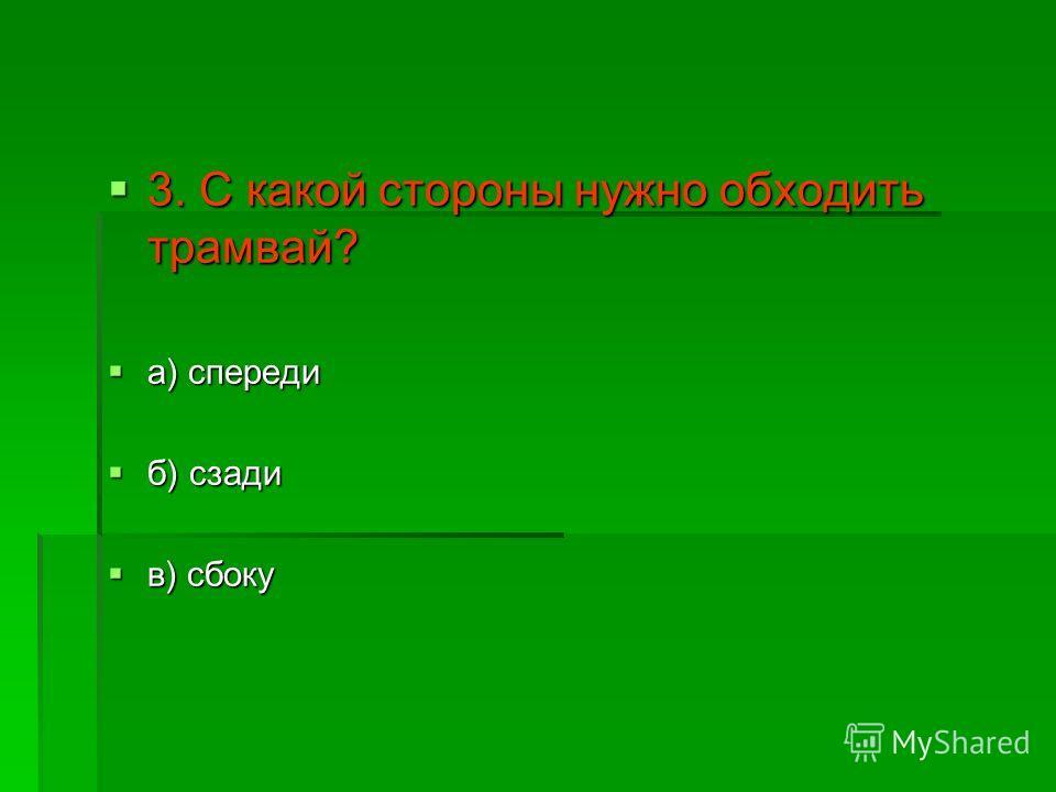 3. С какой стороны нужно обходить трамвай? 3. С какой стороны нужно обходить трамвай? а) спереди а) спереди б) сзади б) сзади в) сбоку в) сбоку