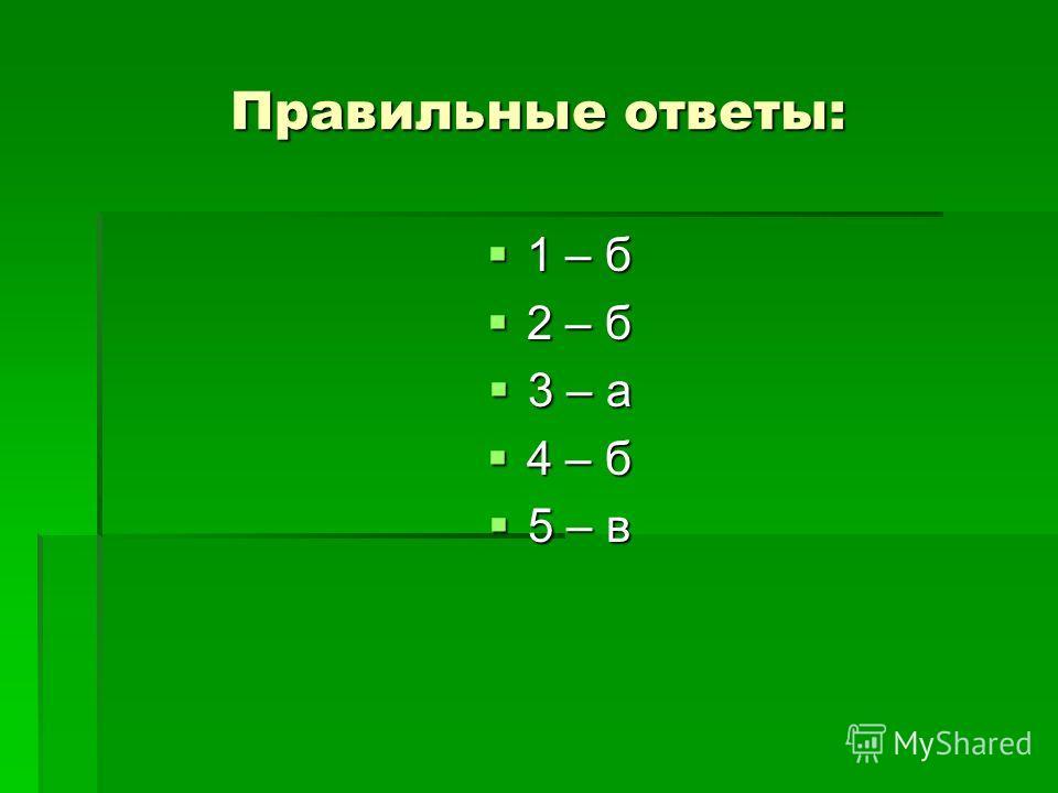 Правильные ответы: 1 – б 1 – б 2 – б 2 – б 3 – а 3 – а 4 – б 4 – б 5 – в 5 – в