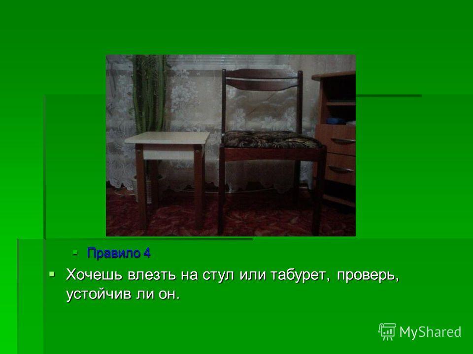Правило 4 Правило 4 Хочешь влезть на стул или табурет, проверь, устойчив ли он. Хочешь влезть на стул или табурет, проверь, устойчив ли он.