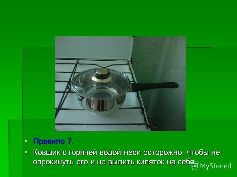Правило 7. Ковшик с горячей водой неси осторожно, чтобы не опрокинуть его и не вылить кипяток на себя.