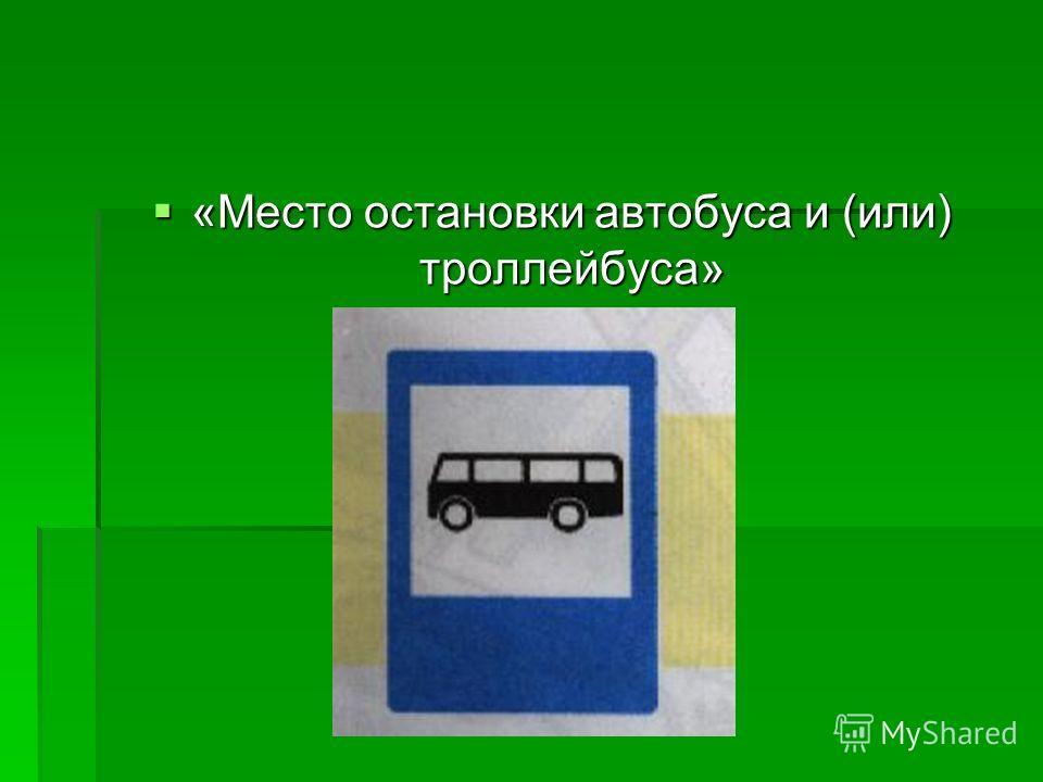 «Место остановки автобуса и (или) троллейбуса» «Место остановки автобуса и (или) троллейбуса»
