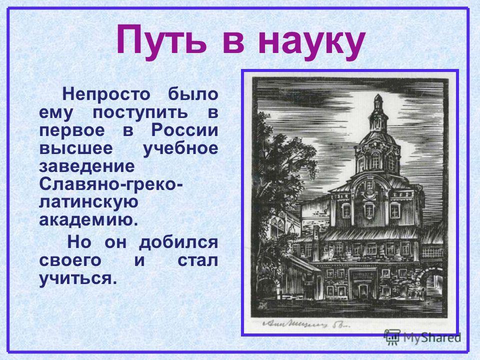 Путь в науку Непросто было ему поступить в первое в России высшее учебное заведение Славяно-греко- латинскую академию. Но он добился своего и стал учиться.