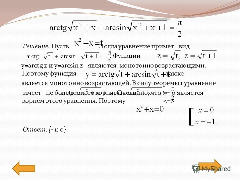 Решение. Пусть.Тогда уравнение примет вид. Функции y=arctg z и y=arcsin z являются монотонно возрастающими. Поэтому функция также является монотонно возрастающей. В силу теоремы 1 уравнение имеет не более одного корня. Очевидно, что t = 0 является ко