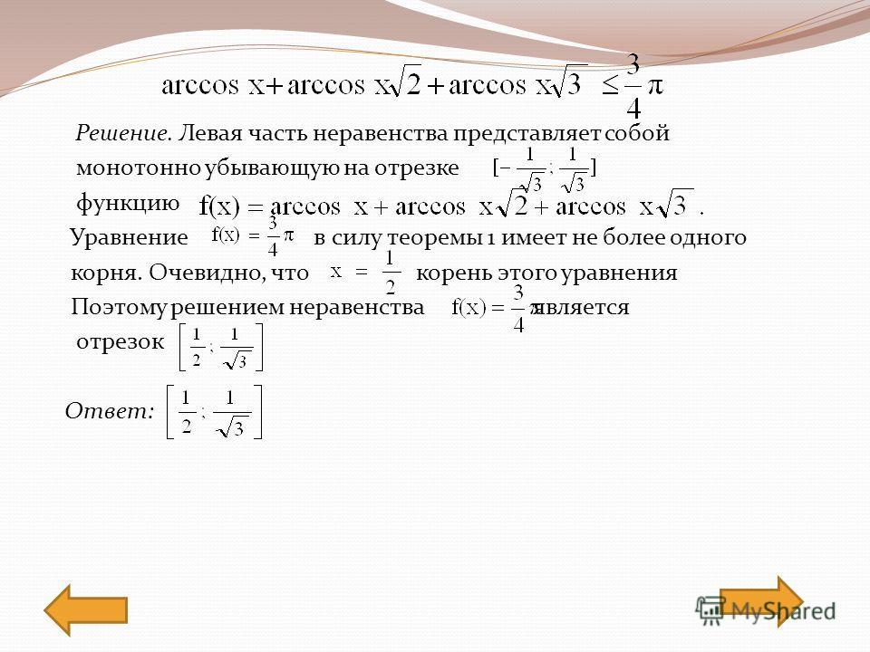 Решение. Левая часть неравенства представляет собой монотонно убывающую на отрезке функцию Уравнение в силу теоремы 1 имеет не более одного корня. Очевидно, что корень этого уравнения Поэтому решением неравенства является отрезок Ответ:
