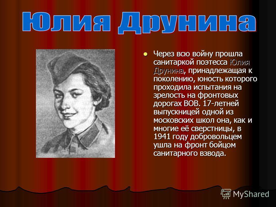 Через всю войну прошла санитаркой поэтесса Юлия Друнина, принадлежащая к поколению, юность которого проходила испытания на зрелость на фронтовых дорогах ВОВ. 17-летней выпускницей одной из московских школ она, как и многие её сверстницы, в 1941 году