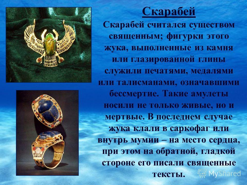 Скарабей Скарабей считался существом священным; фигурки этого жука, выполненные из камня или глазированной глины служили печатями, медалями или талисманами, означавшими бессмертие. Такие амулеты носили не только живые, но и мертвые. В последнем случа