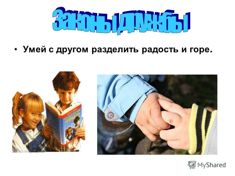 Законы дружбы Умей с другом разделить радость и горе.