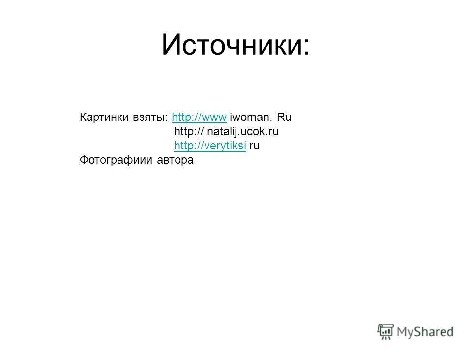 Источники: Картинки взяты: http://www iwoman. Ruhttp://www http:// natalij.ucok.ru http://verytiksihttp://verytiksi ru Фотографиии автора